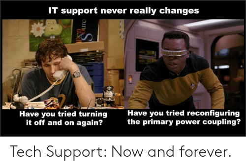 Forever, Power, and Never: IT support never really changes  Have you tried reconfiguring  the primary power coupling?  Have you tried turning  it off and on again?  pen  Ourc Tech Support: Now and forever.