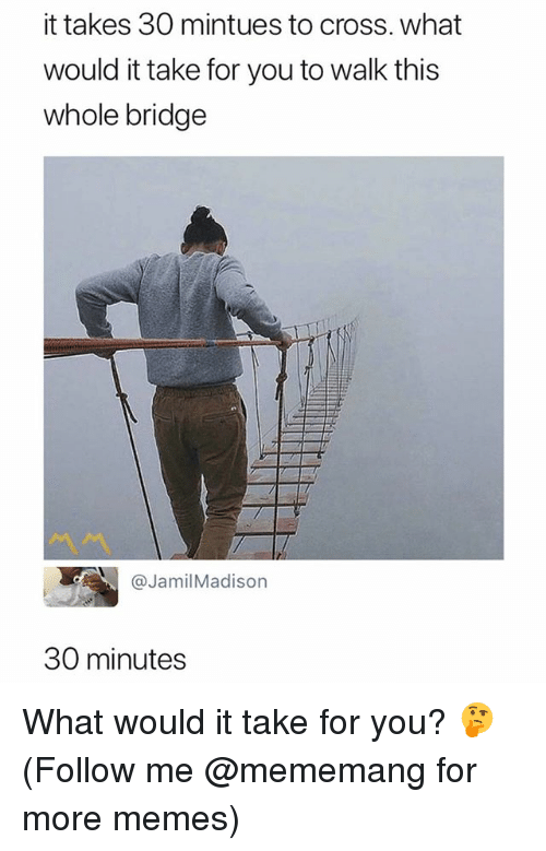 Memes, Cross, and Dank Memes: it takes 30 mintues to cross. what  would it take for you to walk this  whole bridge  @JamilMadison  30 minutes What would it take for you? 🤔 (Follow me @mememang for more memes)