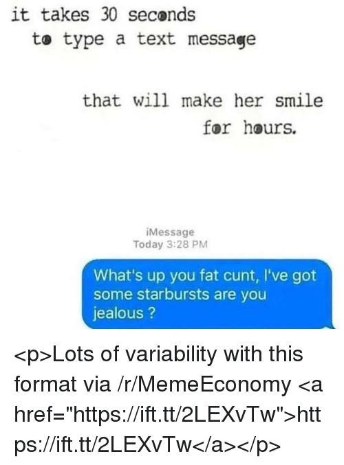 """Jealous, Cunt, and Smile: it takes 30 seconds  to type a text message  that will make her smile  for hours.  iMessage  Today 3:28 PM  What's up you fat cunt, I've got  some starbursts are you  jealous? <p>Lots of variability with this format via /r/MemeEconomy <a href=""""https://ift.tt/2LEXvTw"""">https://ift.tt/2LEXvTw</a></p>"""