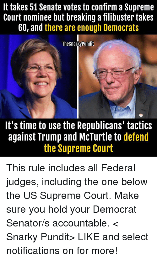Memes, Supreme, and Supreme Court: It takes 51 Senate votes to confirm a Supreme  Court nominee but breaking a filibuster takes  60, and there are enough Democrats  The Snarky Pundit  It's time to use the Republicans' tactics  against Trump and McTurtle to  defend  the Supreme Court This rule includes all Federal judges, including the one below the US Supreme Court. Make sure you hold your Democrat Senator/s accountable.  < Snarky Pundit> LIKE and select notifications on for more!