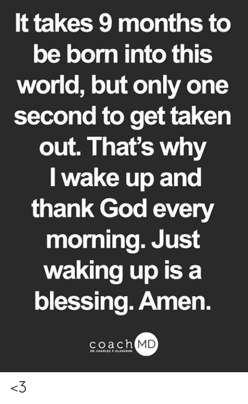 God, Memes, and Taken: It takes 9 months to  be born into this  world, but only one  second to get taken  out. That's why  I wake up and  thank God every  morning. Just  waking up is a  blessing. Amen.  coach MD  DR. CHARLES F.GLASSMAN <3