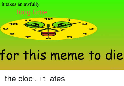 Clock, Meme, and Time: it takes an awfully  long time  TO  for this meme to die