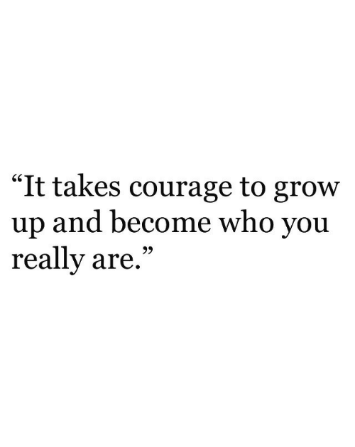 "Courage, Who, and Grow: ""It takes courage to grow  up and become who you  really are,""  GS  93"