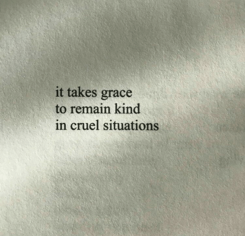 Grace, Cruel, and Situations: it takes grace  to remain kind  in cruel situations