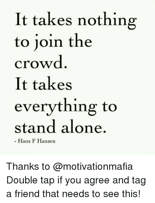 Memes, 🤖, and Friend: It takes nothing  to join the  crowd  It takes  everything to  stand alone.  Hans F Hansen Thanks to @motivationmafia Double tap if you agree and tag a friend that needs to see this!