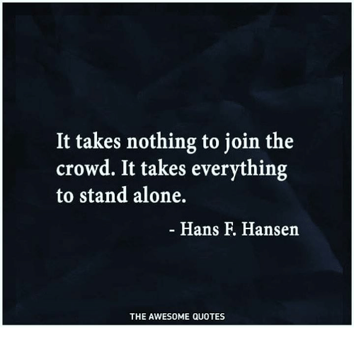 Being Alone, Quotes, and Awesome: It takes nothing to join the  crowd. It takes everything  to stand alone.  Hans F. Hansen  THE AWESOME QUOTES