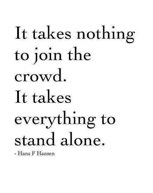 Dank, 🤖, and Hansen: It takes nothing  to join the  crowd  It takes  everything to  stand alone  Hans F Hansen