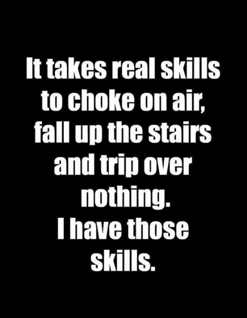 Dank, Fall, and 🤖: It takes real skills  to choke on air,  fall up the stairs  and trip over  nothing.  I have those  skills.