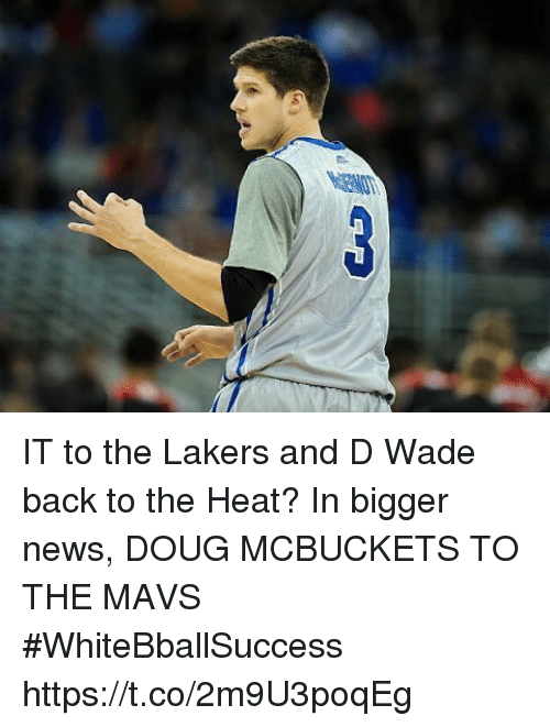 mavs: IT to the Lakers and D Wade back to the Heat?  In bigger news, DOUG MCBUCKETS TO THE MAVS #WhiteBballSuccess https://t.co/2m9U3poqEg