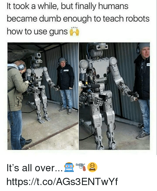Dumb, Guns, and How To: It took a while, but finally humans  became dumb enough to teach robots  how to use guns It's all over...🤖🔫😩 https://t.co/AGs3ENTwYf
