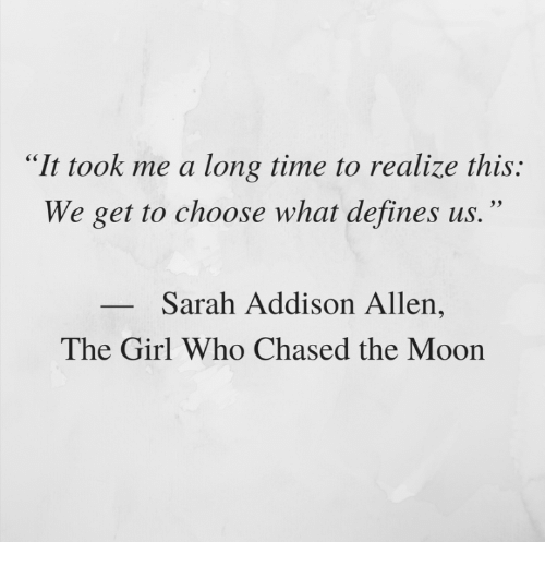 "Girl, Moon, and Time: ""It took me a long time to realize this:  We get to choose what defines us.""  Sarah Addison Allen  The Girl Who Chased the Moon"