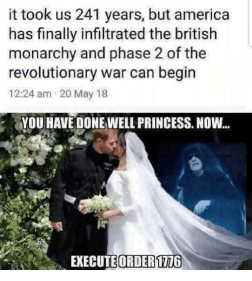 America, Princess, and Military: it took us 241 years, but america  has finally infiltrated the british  monarchy and phase 2 of the  revolutionary war can begin  12:24 am 20 May 18  YOU HAVE DONE WELL PRINCESS. NOW...  EXECUTE ORDER17716