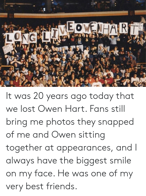 snapped: It was 20 years ago today that we lost Owen Hart. Fans still bring me photos they snapped of me and Owen sitting together at appearances, and I always have the biggest smile on my face. He was one of my very best friends.