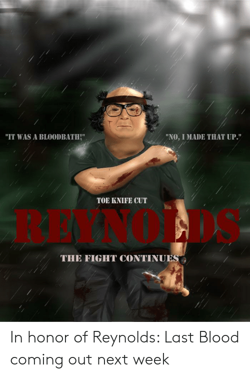 """Fight, Blood, and Next: """"IT WAS A BLOODBATH!""""  """"NO, I MADE THAT UP.""""  TOE KNIFE CUT  THE FIGHT CONTINUES In honor of Reynolds: Last Blood coming out next week"""