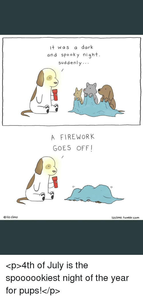 Lizclimo Tumblr: it was a dark  and spooky night.  suddenly..  A FIREWORK  GOES OFF  Oliz climo  lizclimo. tumblr.com <p>4th of July is the spoooookiest night of the year for pups!</p>