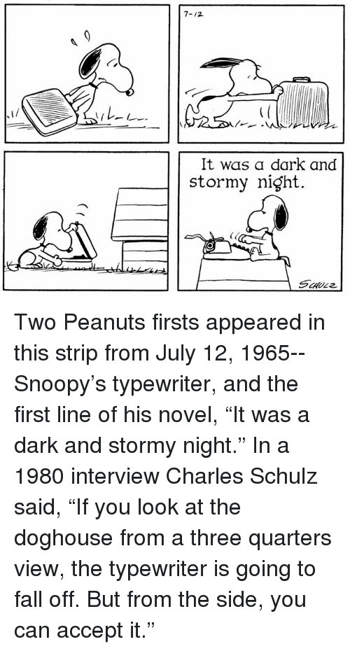 """doghouse: It was a dark and  stormy night. Two Peanuts firsts appeared in this strip from July 12, 1965--Snoopy's typewriter, and the first line of his novel, """"It was a dark and stormy night."""" In a 1980 interview Charles Schulz said, """"If you look at the doghouse from a three quarters view, the typewriter is going to fall off. But from the side, you can accept it."""""""