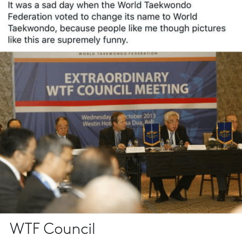 Dua: It was a sad day when the World Taekwondo  Federation voted to change its name to World  Taekwondo, because people like me though pictures  like this are supremely funny.  EXTRAORDINARY  WTF COUNCIL MEETING  Wednesday ctober 2013  Westin Hot sa Dua Ra WTF Council