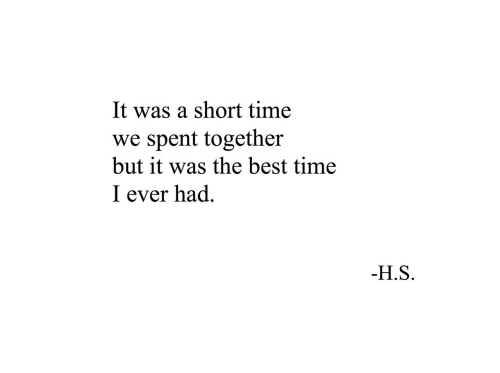 Short Time: It was a short time  spent together  but it was the best time  we  I ever had  -H.S