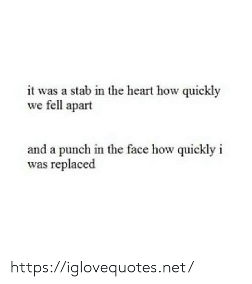 Heart, How, and Net: it was a stab in the heart how quickly  we fell apart  and a punch in the face how quickly i  as replaced https://iglovequotes.net/