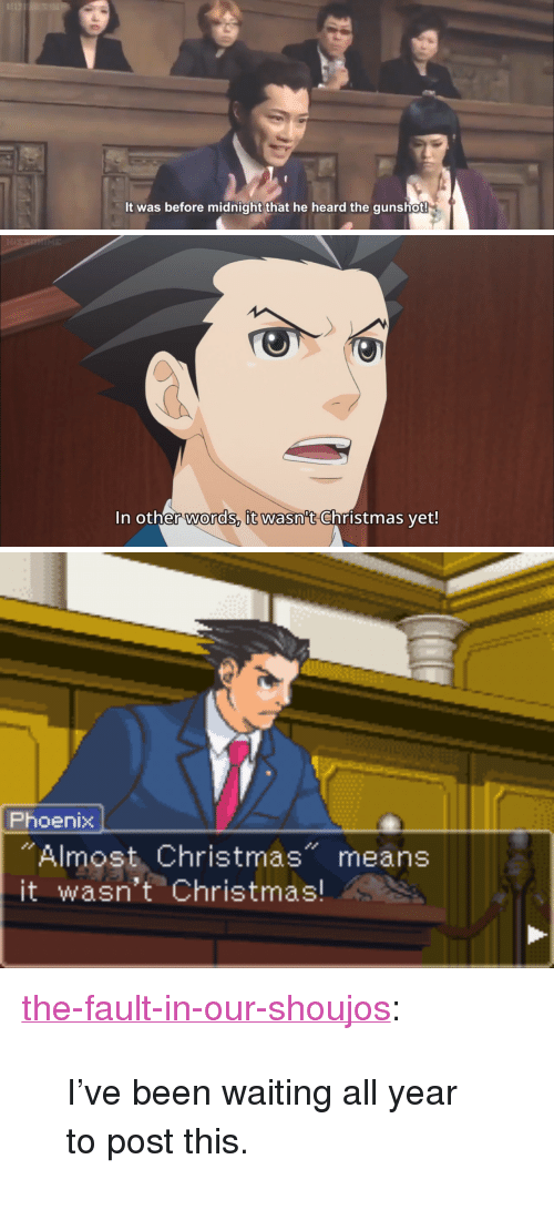 """Christmas, Tumblr, and Blog: It was before midnight that he heard the gunshot!   In other words, it wasn't Christmas vet!   Phoenix  """"Almost Christmas"""" means  it wasn't Christmas! <p><a href=""""http://the-fault-in-our-shoujos.tumblr.com/post/154881641203/ive-been-waiting-all-year-to-post-this"""" class=""""tumblr_blog"""">the-fault-in-our-shoujos</a>:</p><blockquote><p>I've been waiting all year to post this.</p></blockquote>"""
