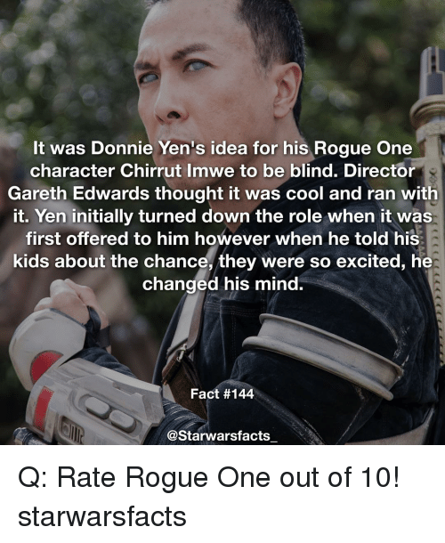 Initialisms: It was Donnie Yen's idea for his Rogue One  character Chirrut Imwe to be blind. Director  Gareth Edwards thought it was cool and ran with  it. Yen initially turned down the role when it was  first offered to him however when he told his  kids about the chance, they were so excited, he  changed his mind.  Fact #144  @Starwarsfacts Q: Rate Rogue One out of 10! starwarsfacts