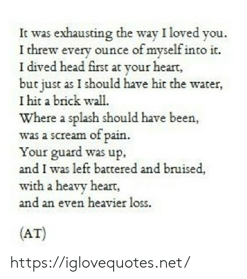 Head, Scream, and Heart: It was exhausting the way I loved you.  I threw every ounce of myself into it.  I dived head first at  but just as I should have hit the water,  I hit a brick wall.  Where a splash should have been,  was a scream of pain  Your guard was up,  and I was left battered and bruised,  with a heavy heart  and an even heavier loss  t your heart  (AT) https://iglovequotes.net/