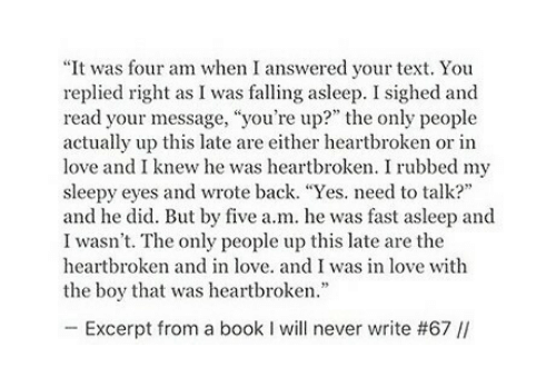 """Love, Book, and Text: """"It was four am when I answered your text. You  replied right as I was falling asleep. I sighed and  read your message, """"you're up?"""" the only people  actually up this late are either heartbroken or in  love and I knew he was heartbroken. I rubbed my  sleepy eyes and wrote back. """"Yes. need to talk?  and he did. But by five a.m. he was fast asleep and  I wasn't. The only people up this late are the  heartbroken and in love. and I was in love with  the boy that was heartbroken  -Excerpt from a book I will never write #67 //"""