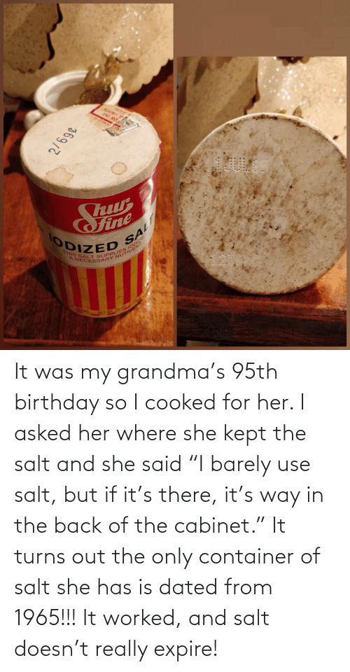 "Grandma: It was my grandma's 95th birthday so I cooked for her. I asked her where she kept the salt and she said ""I barely use salt, but if it's there, it's way in the back of the cabinet."" It turns out the only container of salt she has is dated from 1965!!! It worked, and salt doesn't really expire!"