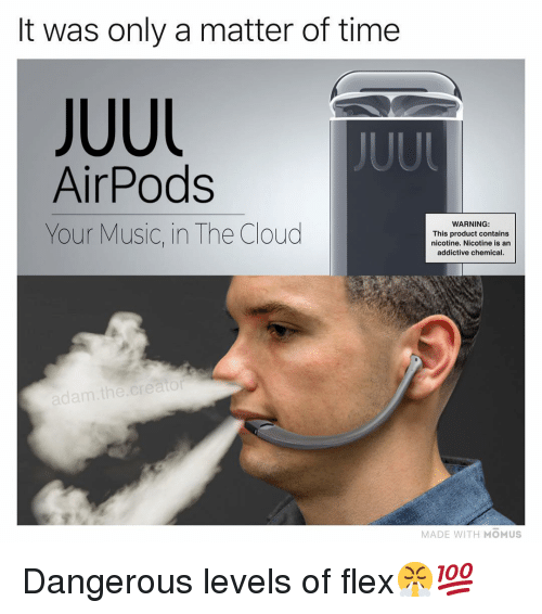 Flexing, Memes, and Music: It was only a matter of time  JUUL  AirPods  Your Music, in The Cloud  WARNING:  This product contains  nicotine. Nicotine is an  addictive chemical  adam.the  MADE WITH MOMUS Dangerous levels of flex😤💯