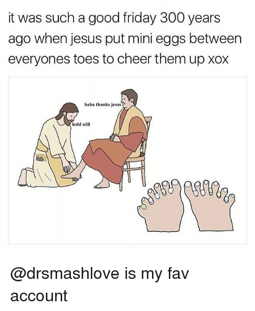 Friday, Jesus, and Good: it was such a good friday 300 years  ago when jesus put mini eggs between  everyones toes to cheer them upxox  haha thanks jesus  hold still @drsmashlove is my fav account