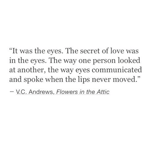 """Love, Flowers, and Never: """"It was the eyes. The secret of love was  in the eyes. The way one person looked  at another, the way eyes communicated  and spoke when the lips never moved.""""  V.С. Andrews, Flowers in the Attic"""