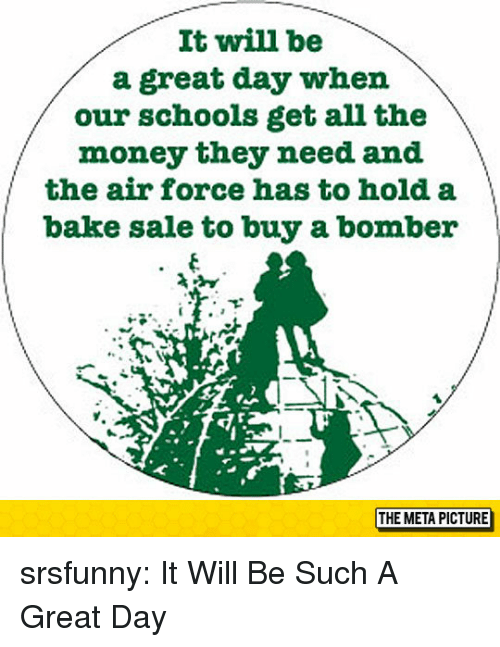 Money, Tumblr, and Air Force: It will be  a great day when  our schools get all the  money they need and  the air force has to hold a  bake sale to buy a bomber  THE META PICTURE srsfunny:  It Will Be Such A Great Day