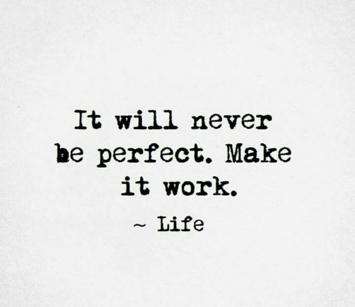 It Work: It will never  be perfect. Make  it work.  ~ Life