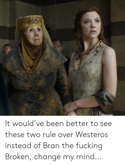 Fucking, Change, and Mind: It would've been better to see these two rule over Westeros instead of Bran the fucking Broken, change my mind...