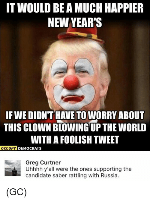 Memes, Russia, and Candide: IT WOULD BE A MUCH HAPPIER  NEW YEAR'S  IF WE DIDN'T HAVE TO WORRY ABOUT  THIS CLOWNBLOWING UP THE WORLD  WITH A FOOLISH TWEET  OCCUPY DEMOCRATS  Greg Curtner  Uhhhh y'all were the ones supporting the  candidate saber rattling with Russia. (GC)