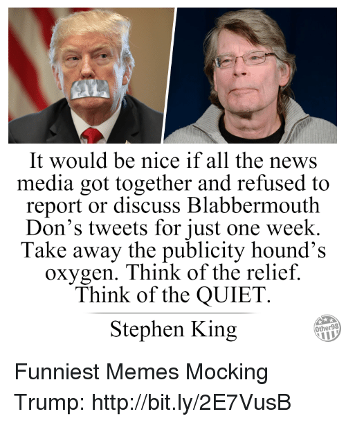 Memes, News, and Stephen: It would be nice if all the news  media got together and refused to  report or discuss Blabbermouth  Don's tweets for just one week.  Take away the publicity hound's  oxygen. Think of the relief.  Think of the QUIET  Stephen King  Other98 Funniest Memes Mocking Trump: http://bit.ly/2E7VusB