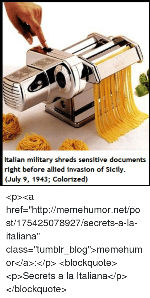 "Tumblr, Blog, and Http: Italian military shreds sensitive documents  right before allied invasion of Sicily.  (July 9, 1943; Colorized) <p><a href=""http://memehumor.net/post/175425078927/secrets-a-la-italiana"" class=""tumblr_blog"">memehumor</a>:</p>  <blockquote><p>Secrets a la Italiana</p></blockquote>"