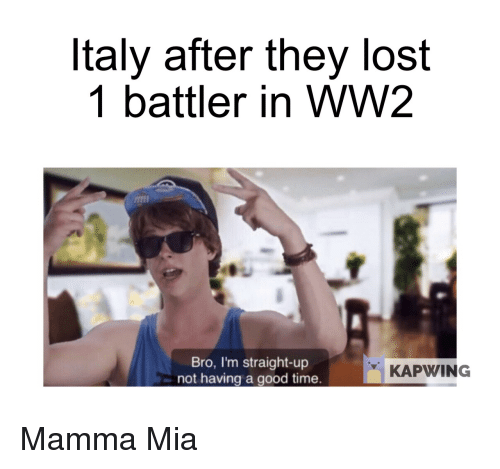Lost, Good, and History: Italy after they lost  1 battler in WW2  Bro, I'm straight-up  not having a good time.  KAPWING