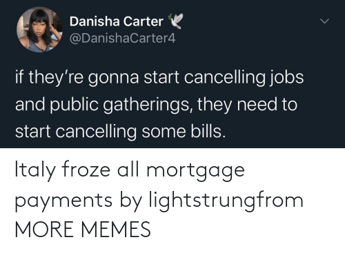 mortgage: Italy froze all mortgage payments by lightstrungfrom MORE MEMES