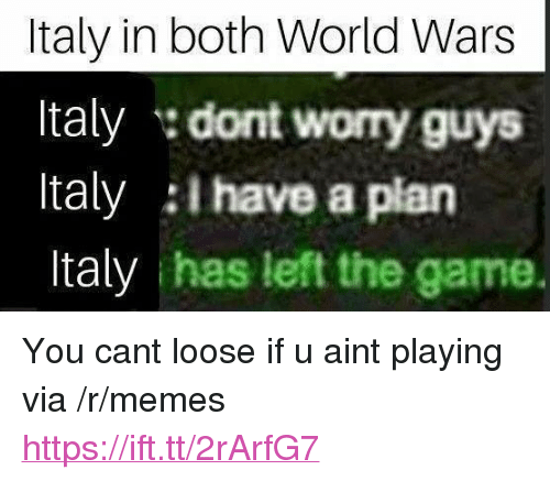 """i have a plan: Italy in both World Wars  Italy dont worry guys  Italy I have a plan  Italy has left the game. <p>You cant loose if u aint playing via /r/memes <a href=""""https://ift.tt/2rArfG7"""">https://ift.tt/2rArfG7</a></p>"""