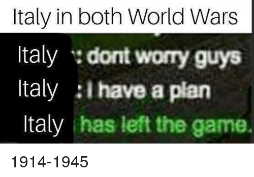 Have A Plan: Italy in both World Wars  Italy dont worry guys  Italy I have a plan  Italy has left the game. 1914-1945