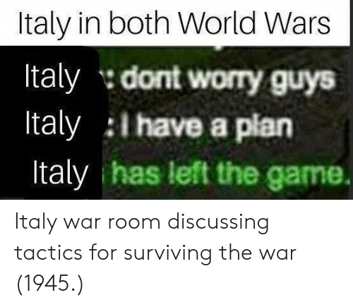 i have a plan: Italy in both World Wars  Italy dont worry guys  Italy I have a plan  Italy has left the game. Italy war room discussing tactics for surviving the war (1945.)
