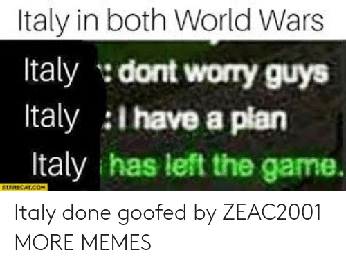Have A Plan: Italy in both World Wars  Italy dont worry guys  Italy l have a plan  Italy has left the game. Italy done goofed by ZEAC2001 MORE MEMES