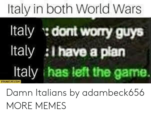 Have A Plan: Italy in both World Wars  Italy dont worry guys  Italy i have a plan  Italy has left the game. Damn Italians by adambeck656 MORE MEMES