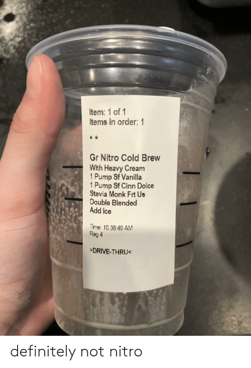 Definitely, Drive, and Time: Item: 1 of 1  Items in order: 1  Gr Nitro Cold Brew  With Heavy Cream  1 Pump Sf Vanilla  1 Pump Sf Cinn Dolce  Stevia Monk Frt Us  Double Blended  Add Ice  Time 10.38:49 AM  Reg 4  >DRIVE-THRU< definitely not nitro
