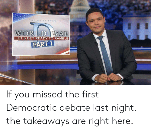 debate-last-night: itHE  Y SHOW  WORLD WAR  LET'S GET READY TO RAMBLE  PART 1 If you missed the first Democratic debate last night, the takeaways are right here.