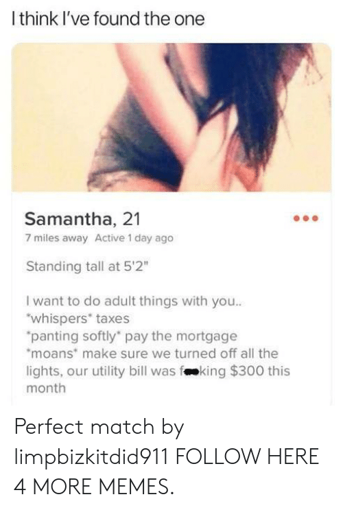 """panting: Ithink I've found the one  Samantha, 21  7 miles away Active 1 day ago  Standing tall at 5'2""""  I want to do adult things with you..  """"whispers* taxes  """"panting softly pay the mortgage  moans make sure we turned off all the  lights, our utility bill was fking $300 this  month Perfect match by limpbizkitdid911 FOLLOW HERE 4 MORE MEMES."""