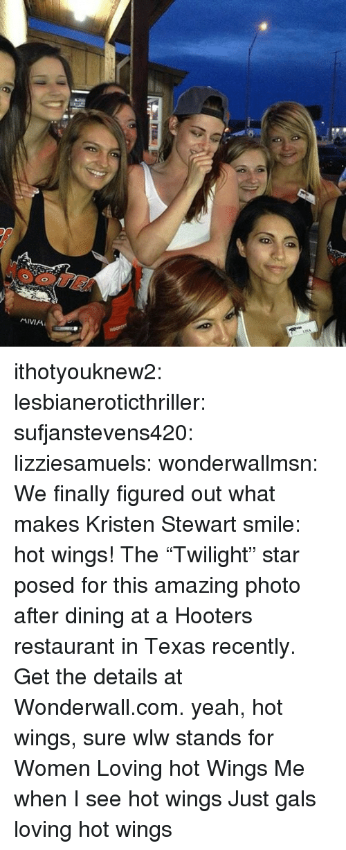 "Hooters, Movies, and Tumblr: ithotyouknew2: lesbianeroticthriller:  sufjanstevens420:  lizziesamuels:  wonderwallmsn:  We finally figured out what makes Kristen Stewart smile: hot wings! The ""Twilight"" star posed for this amazing photo after dining at a Hooters restaurant in Texas recently. Get the details at Wonderwall.com.  yeah, hot wings, sure  wlw stands for Women Loving hot Wings   Me when I see hot wings   Just gals loving hot wings"