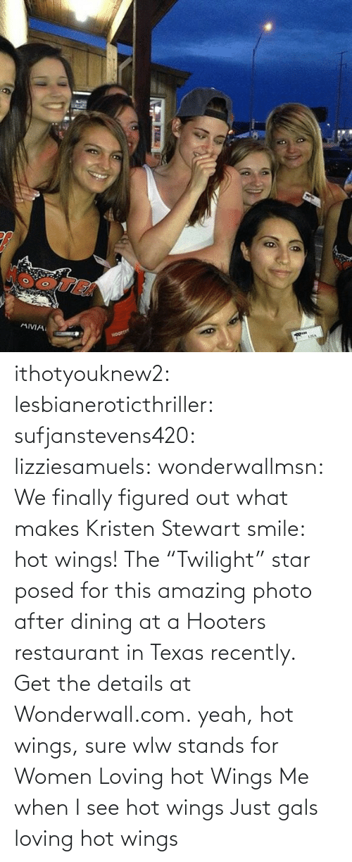 "just: ithotyouknew2:  lesbianeroticthriller:  sufjanstevens420:  lizziesamuels:  wonderwallmsn:  We finally figured out what makes Kristen Stewart smile: hot wings! The ""Twilight"" star posed for this amazing photo after dining at a Hooters restaurant in Texas recently. Get the details at Wonderwall.com.  yeah, hot wings, sure  wlw stands for Women Loving hot Wings   Me when I see hot wings   Just gals loving hot wings"