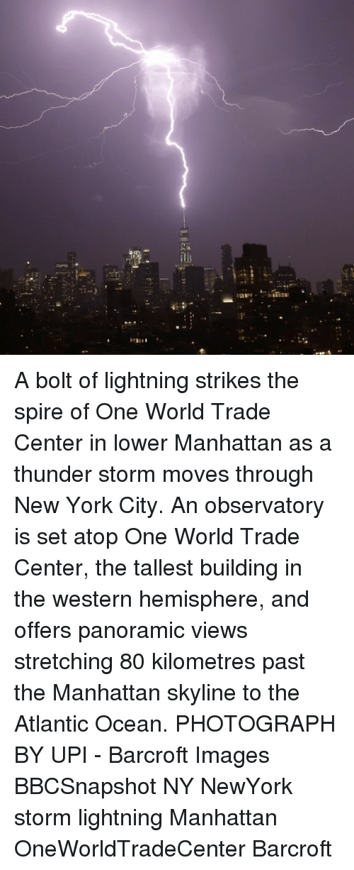 Memes, New York, and Images: iti A bolt of lightning strikes the spire of One World Trade Center in lower Manhattan as a thunder storm moves through New York City. An observatory is set atop One World Trade Center, the tallest building in the western hemisphere, and offers panoramic views stretching 80 kilometres past the Manhattan skyline to the Atlantic Ocean. PHOTOGRAPH BY UPI - Barcroft Images BBCSnapshot NY NewYork storm lightning Manhattan OneWorldTradeCenter Barcroft